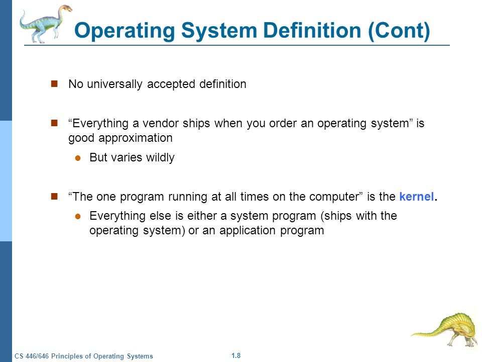 1.8 CS 446/646 Principles of Operating Systems Operating System Definition (Cont) No universally accepted definition Everything a vendor ships when you order an operating system is good approximation But varies wildly The one program running at all times on the computer is the kernel.