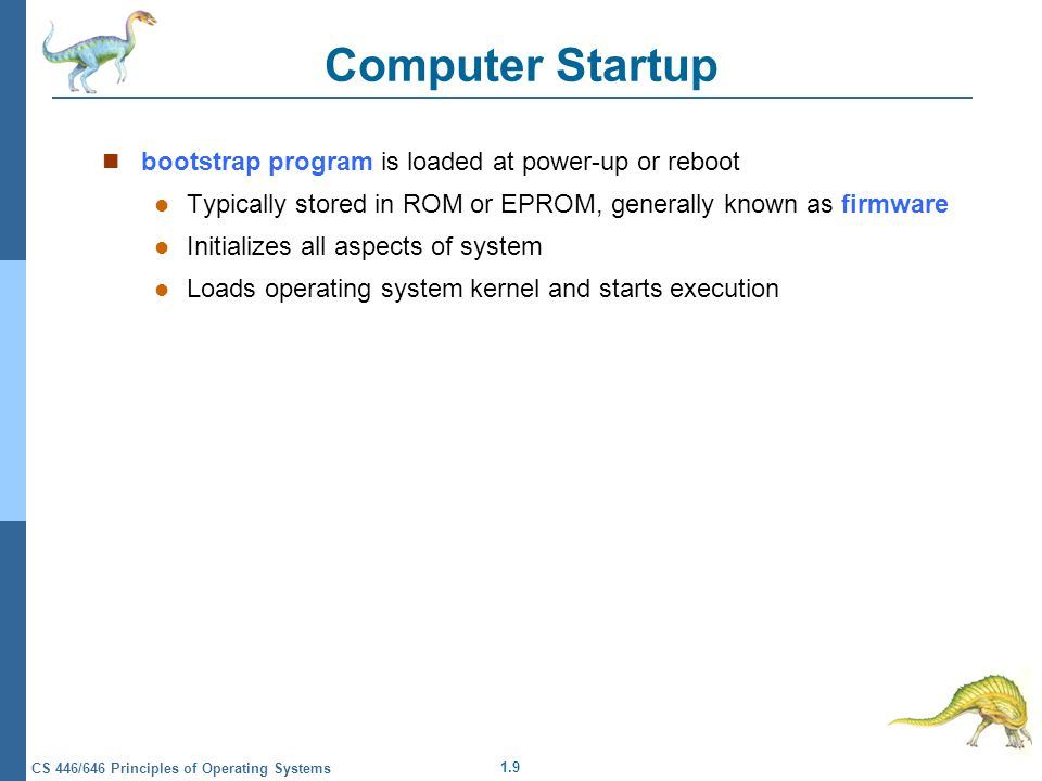 1.9 CS 446/646 Principles of Operating Systems Computer Startup bootstrap program is loaded at power-up or reboot Typically stored in ROM or EPROM, generally known as firmware Initializes all aspects of system Loads operating system kernel and starts execution