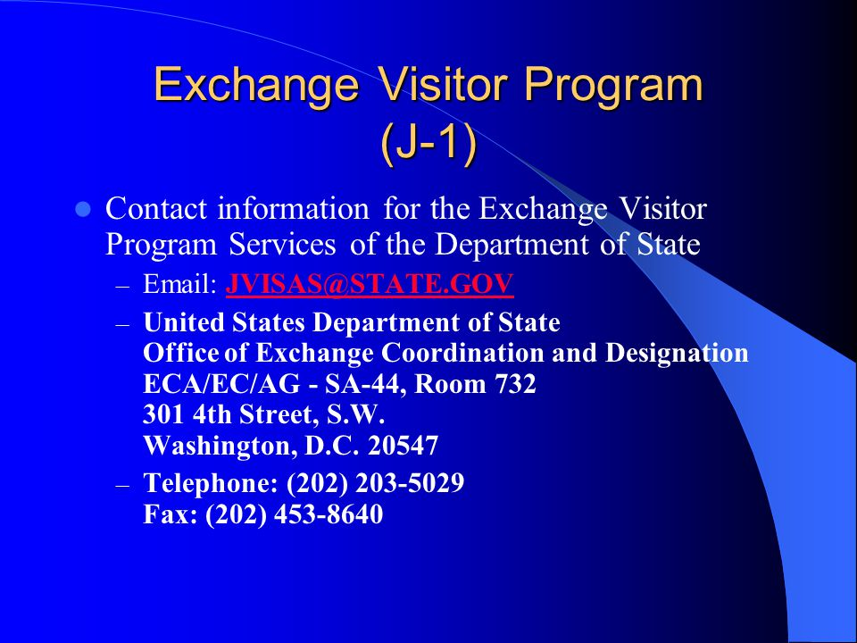 Exchange Visitor Program (J-1) Contact information for the Exchange Visitor Program Services of the Department of State –   – United States Department of State Office of Exchange Coordination and Designation ECA/EC/AG - SA-44, Room th Street, S.W.
