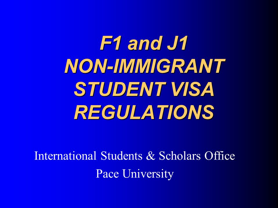 F1 and J1 NON-IMMIGRANT STUDENT VISA REGULATIONS International Students & Scholars Office Pace University