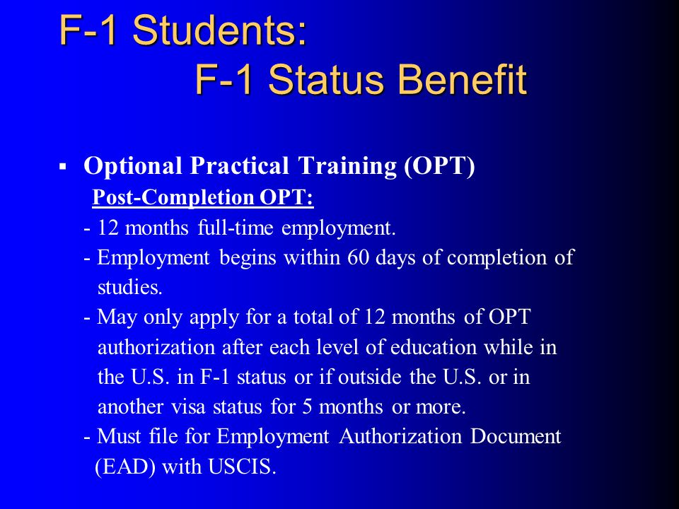 F-1 Students: F-1 Status Benefit  Optional Practical Training (OPT) Post-Completion OPT: - 12 months full-time employment.