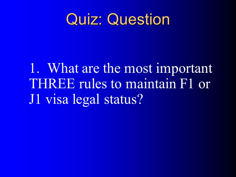Quiz: Question 1. What are the most important THREE rules to maintain F1 or J1 visa legal status