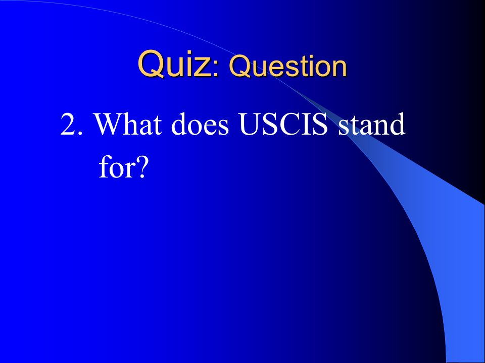 Quiz : Question 2. What does USCIS stand for