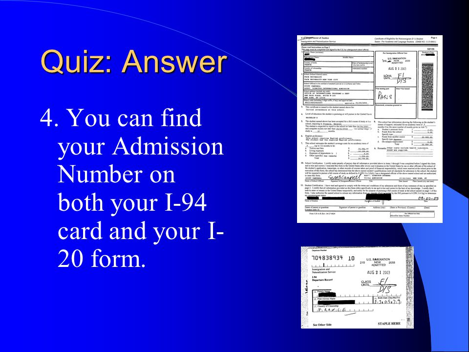 Quiz: Answer 4. You can find your Admission Number on both your I-94 card and your I- 20 form.