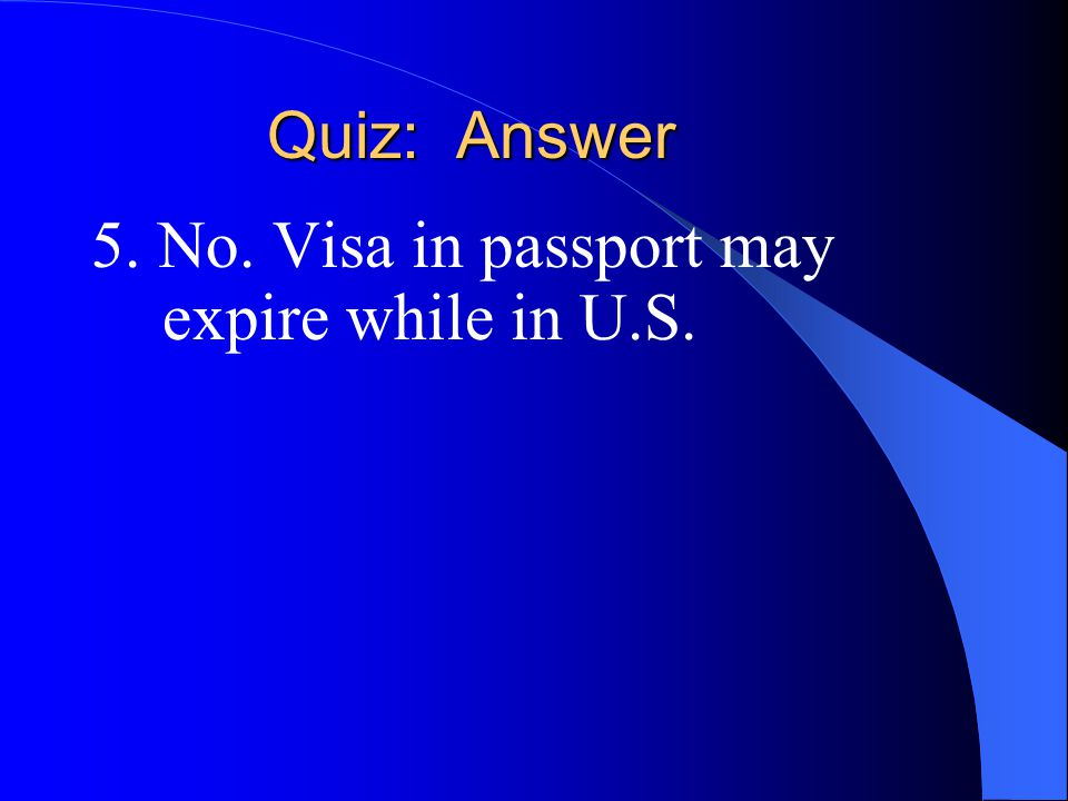 Quiz: Answer 5. No. Visa in passport may expire while in U.S.