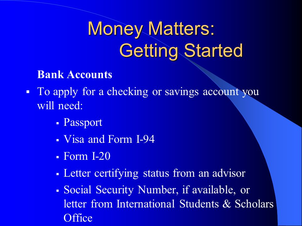 Money Matters: Getting Started Bank Accounts  To apply for a checking or savings account you will need:  Passport  Visa and Form I-94  Form I-20  Letter certifying status from an advisor  Social Security Number, if available, or letter from International Students & Scholars Office