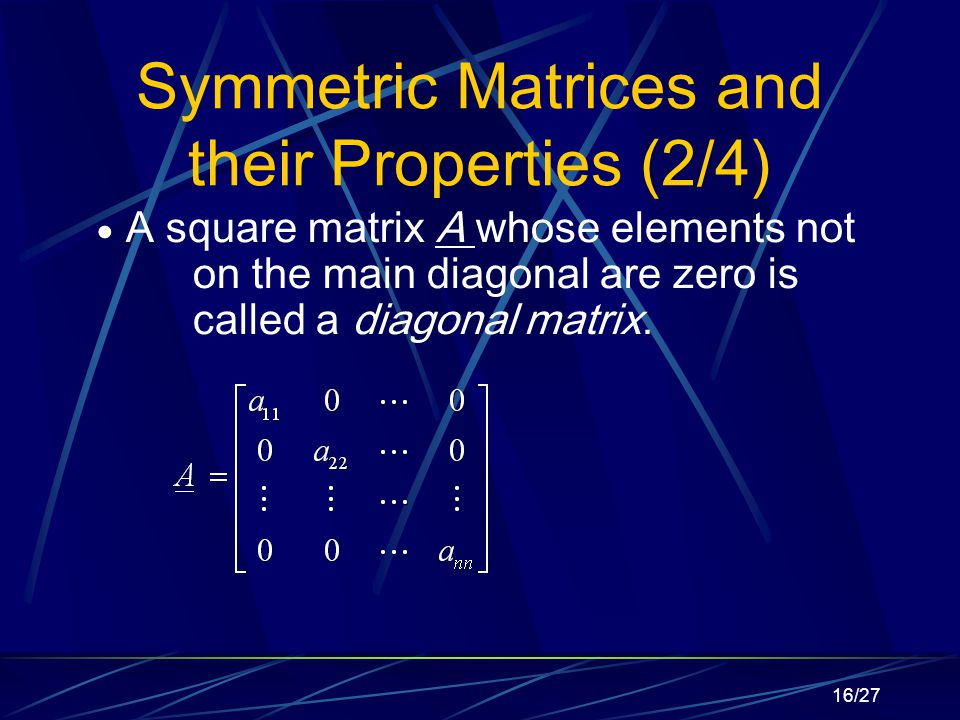 16/27 Symmetric Matrices and their Properties (2/4)  A square matrix A whose elements not on the main diagonal are zero is called a diagonal matrix.