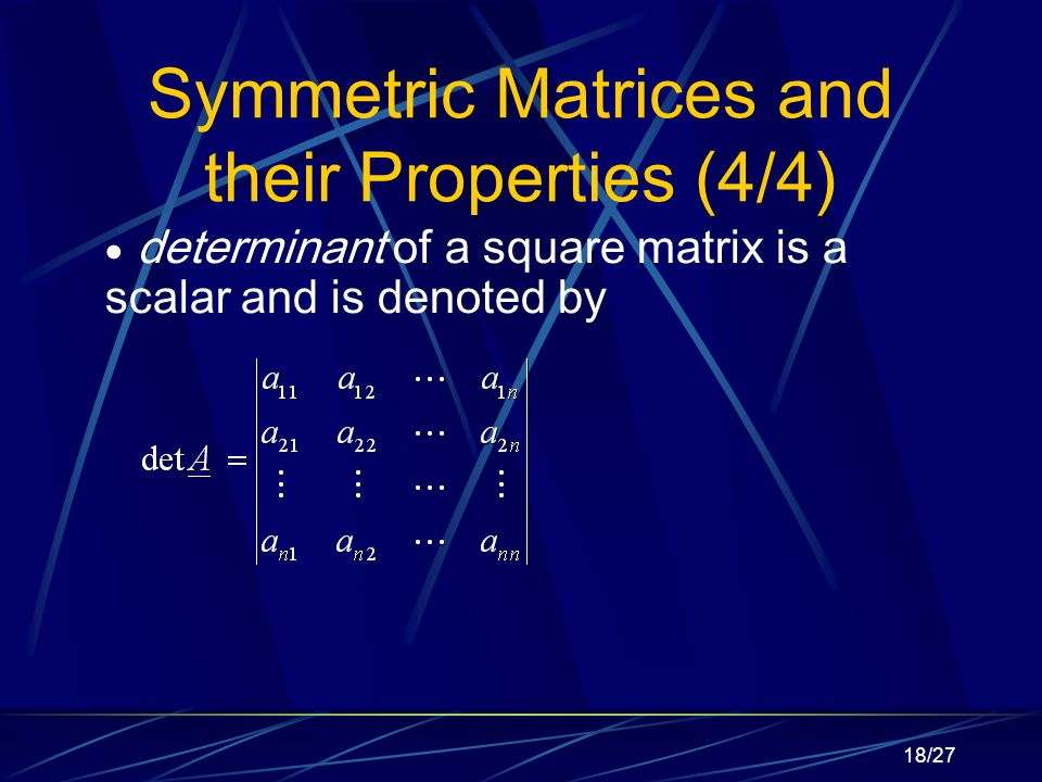 18/27 Symmetric Matrices and their Properties (4/4)  determinant of a square matrix is a scalar and is denoted by
