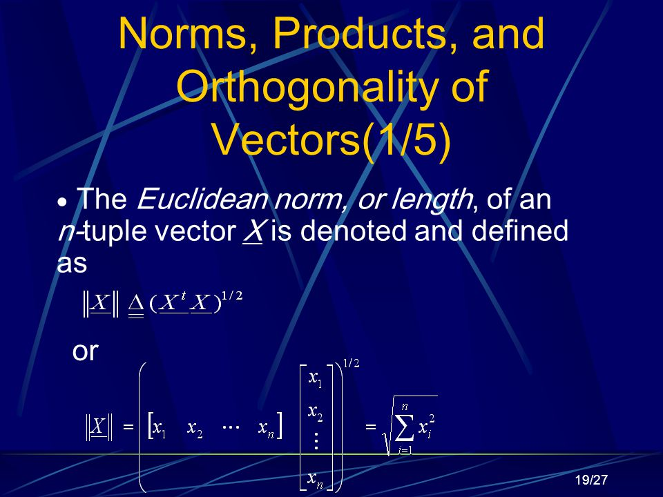 19/27 Norms, Products, and Orthogonality of Vectors(1/5)  The Euclidean norm, or length, of an n-tuple vector X is denoted and defined as or
