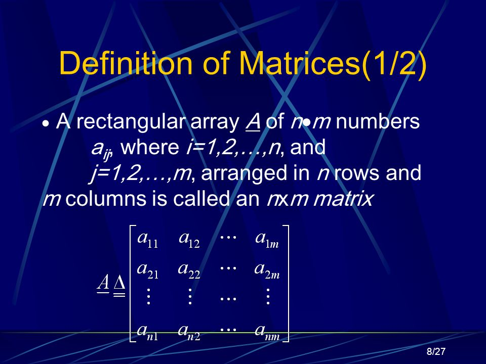 8/27 Definition of Matrices(1/2)  A rectangular array A of n  m numbers a ij, where i=1,2,…,n, and j=1,2,…,m, arranged in n rows and m columns is called an nxm matrix