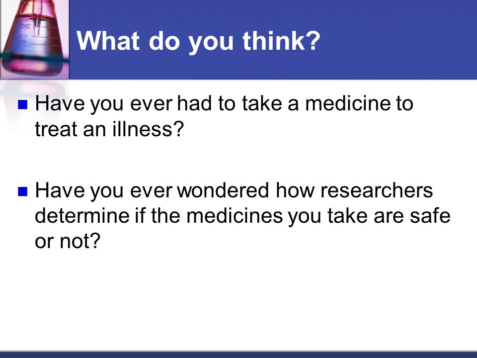 What do you think. Have you ever had to take a medicine to treat an illness.