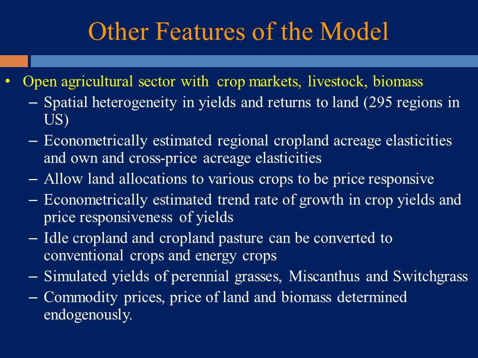 Other Features of the Model Open agricultural sector with crop markets, livestock, biomass – Spatial heterogeneity in yields and returns to land (295 regions in US) – Econometrically estimated regional cropland acreage elasticities and own and cross-price acreage elasticities – Allow land allocations to various crops to be price responsive – Econometrically estimated trend rate of growth in crop yields and price responsiveness of yields – Idle cropland and cropland pasture can be converted to conventional crops and energy crops – Simulated yields of perennial grasses, Miscanthus and Switchgrass – Commodity prices, price of land and biomass determined endogenously.