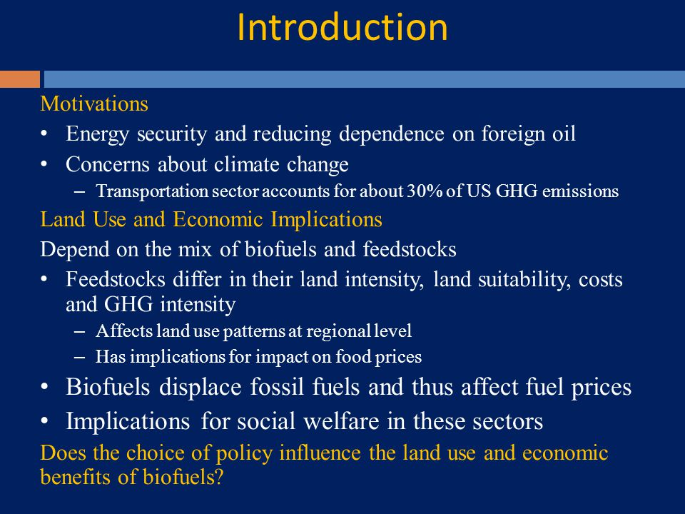 Motivations Energy security and reducing dependence on foreign oil Concerns about climate change – Transportation sector accounts for about 30% of US GHG emissions Land Use and Economic Implications Depend on the mix of biofuels and feedstocks Feedstocks differ in their land intensity, land suitability, costs and GHG intensity – Affects land use patterns at regional level – Has implications for impact on food prices Biofuels displace fossil fuels and thus affect fuel prices Implications for social welfare in these sectors Does the choice of policy influence the land use and economic benefits of biofuels.