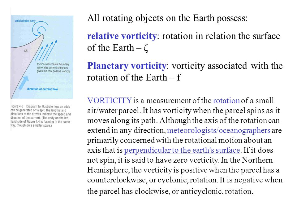 All rotating objects on the Earth possess: relative vorticity: rotation in relation the surface of the Earth – ζ Planetary vorticity: vorticity associated with the rotation of the Earth – f VORTICITY is a measurement of the rotation of a small air/water parcel.