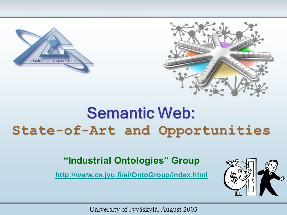 Semantic Web: State-of-Art and Opportunities Industrial Ontologies Group http://www.cs.jyu.fi/ai/OntoGroup/index.html University of Jyväskylä, August 2003 Industrial Ontologies Group