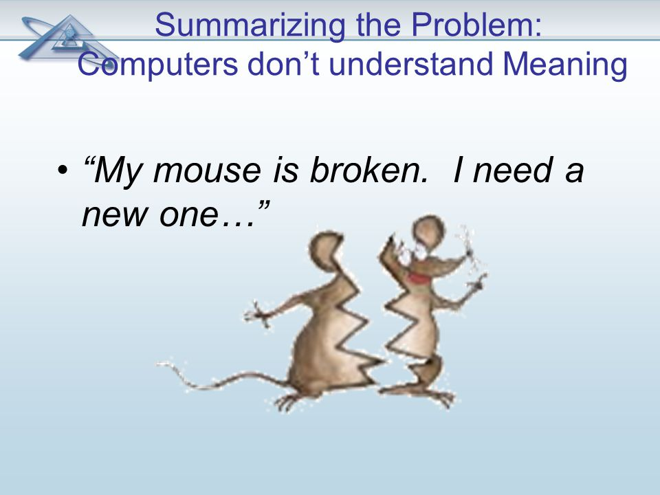 Summarizing the Problem: Computers don't understand Meaning My mouse is broken. I need a new one…