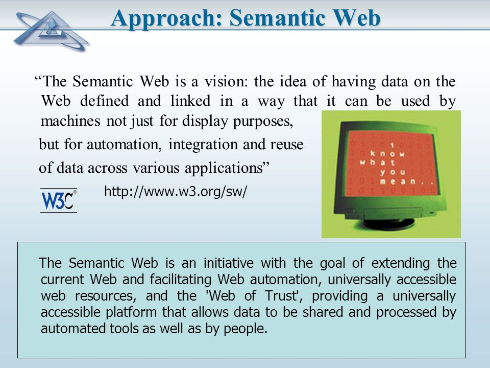 Approach: Semantic Web The Semantic Web is a vision: the idea of having data on the Web defined and linked in a way that it can be used by machines not just for display purposes, but for automation, integration and reuse of data across various applications http://www.w3.org/sw/ The Semantic Web is an initiative with the goal of extending the current Web and facilitating Web automation, universally accessible web resources, and the Web of Trust , providing a universally accessible platform that allows data to be shared and processed by automated tools as well as by people.