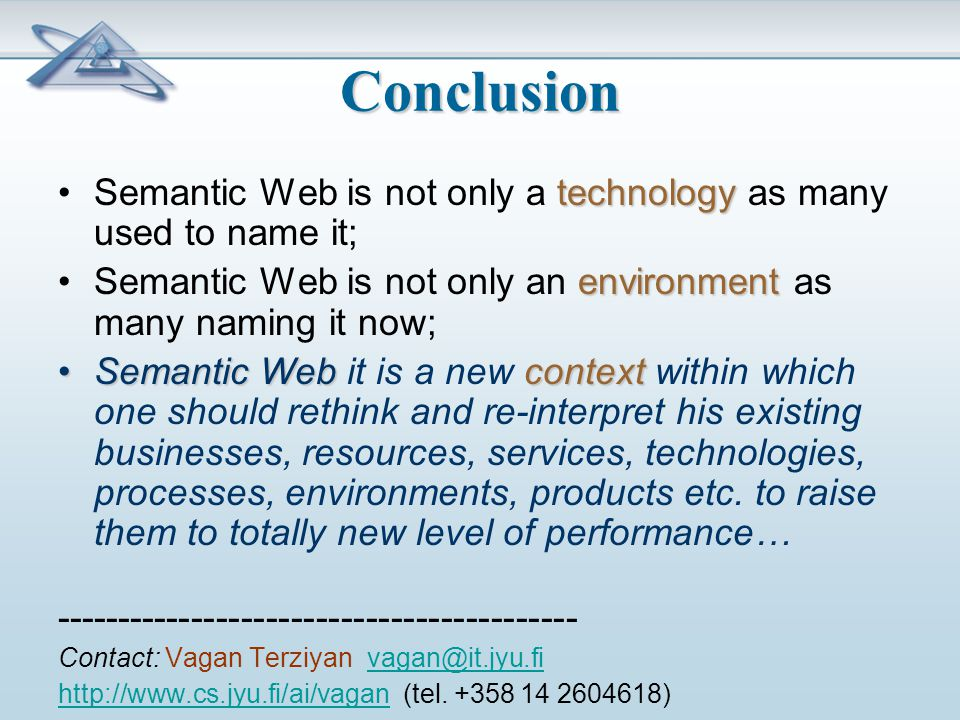 Conclusion technologySemantic Web is not only a technology as many used to name it; environmentSemantic Web is not only an environment as many naming it now; Semantic WebcontextSemantic Web it is a new context within which one should rethink and re-interpret his existing businesses, resources, services, technologies, processes, environments, products etc.
