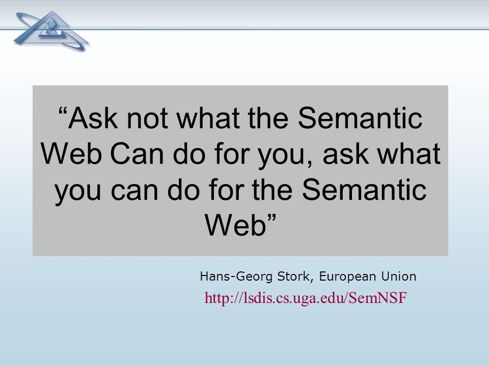 Ask not what the Semantic Web Can do for you, ask what you can do for the Semantic Web Hans-Georg Stork, European Union http://lsdis.cs.uga.edu/SemNSF