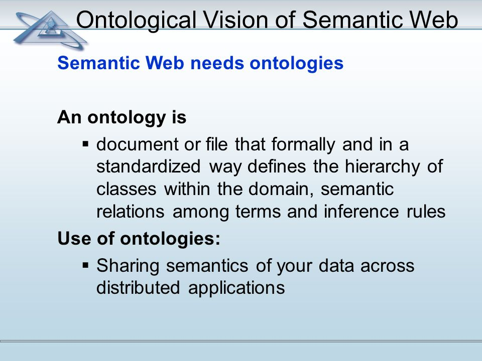 Ontological Vision of Semantic Web Semantic Web needs ontologies An ontology is  document or file that formally and in a standardized way defines the hierarchy of classes within the domain, semantic relations among terms and inference rules Use of ontologies:  Sharing semantics of your data across distributed applications