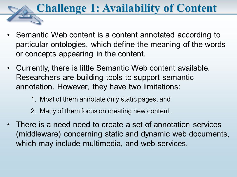 Semantic Web content is a content annotated according to particular ontologies, which define the meaning of the words or concepts appearing in the content.