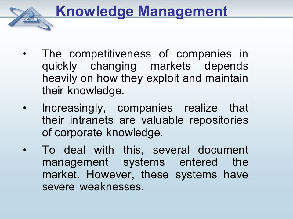Knowledge Management The competitiveness of companies in quickly changing markets depends heavily on how they exploit and maintain their knowledge.