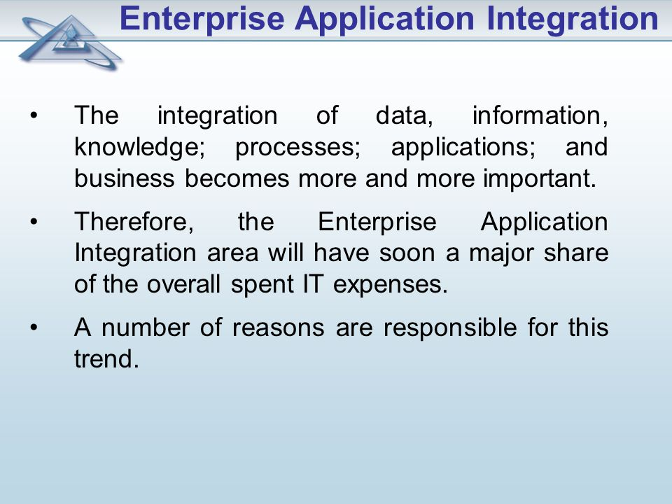 Enterprise Application Integration The integration of data, information, knowledge; processes; applications; and business becomes more and more important.