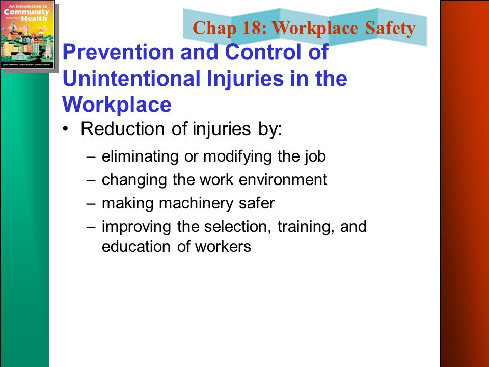 Chap 18: Workplace Safety Prevention and Control of Unintentional Injuries in the Workplace Reduction of injuries by: –eliminating or modifying the job –changing the work environment –making machinery safer –improving the selection, training, and education of workers