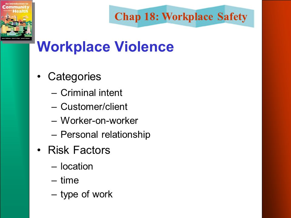 Chap 18: Workplace Safety Workplace Violence Categories –Criminal intent –Customer/client –Worker-on-worker –Personal relationship Risk Factors –location –time –type of work