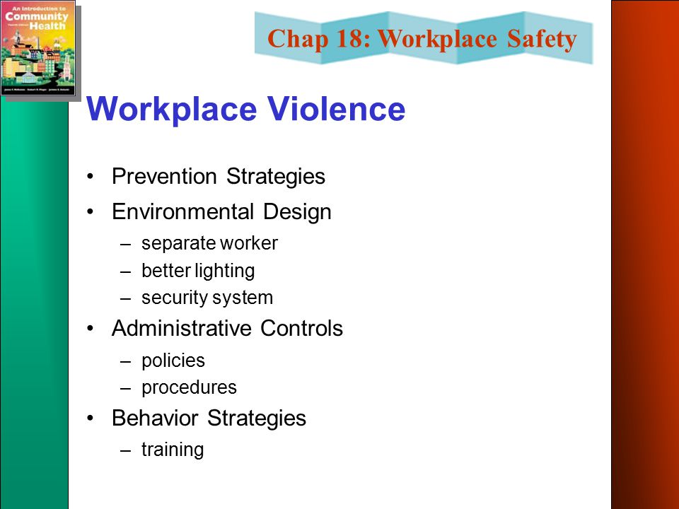 Chap 18: Workplace Safety Workplace Violence Prevention Strategies Environmental Design –separate worker –better lighting –security system Administrative Controls –policies –procedures Behavior Strategies –training