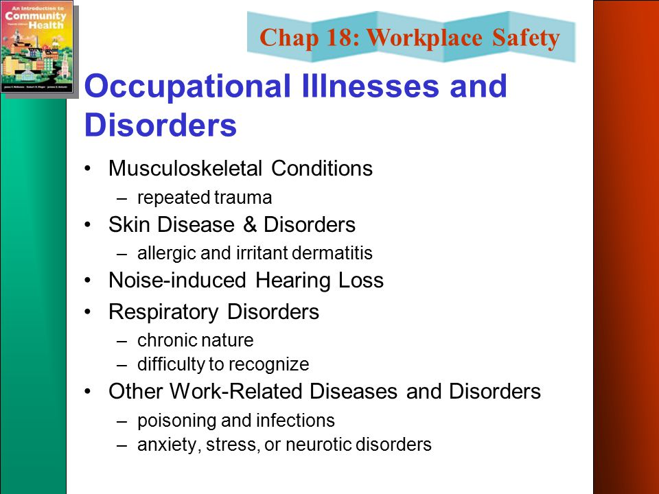 Chap 18: Workplace Safety Occupational Illnesses and Disorders Musculoskeletal Conditions –repeated trauma Skin Disease & Disorders –allergic and irritant dermatitis Noise-induced Hearing Loss Respiratory Disorders –chronic nature –difficulty to recognize Other Work-Related Diseases and Disorders –poisoning and infections –anxiety, stress, or neurotic disorders