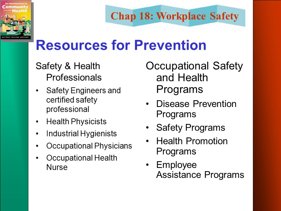 Chap 18: Workplace Safety Resources for Prevention Safety & Health Professionals Safety Engineers and certified safety professional Health Physicists Industrial Hygienists Occupational Physicians Occupational Health Nurse Occupational Safety and Health Programs Disease Prevention Programs Safety Programs Health Promotion Programs Employee Assistance Programs