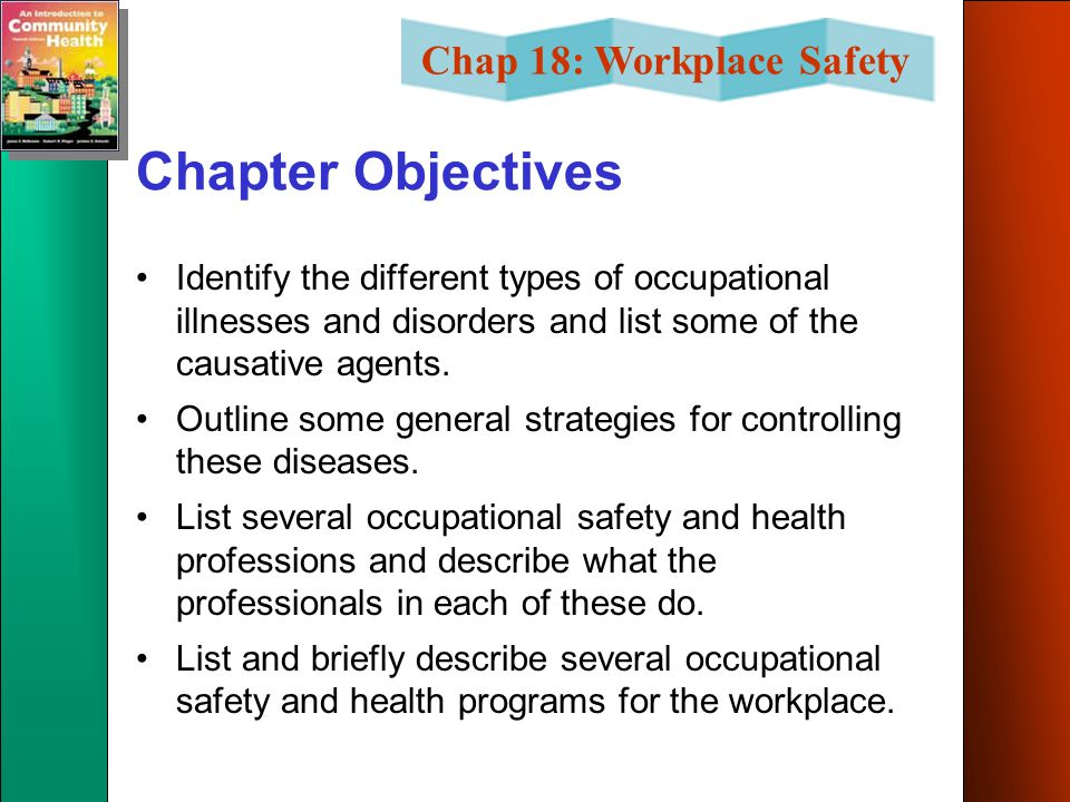 Chap 18: Workplace Safety Chapter Objectives Identify the different types of occupational illnesses and disorders and list some of the causative agents.