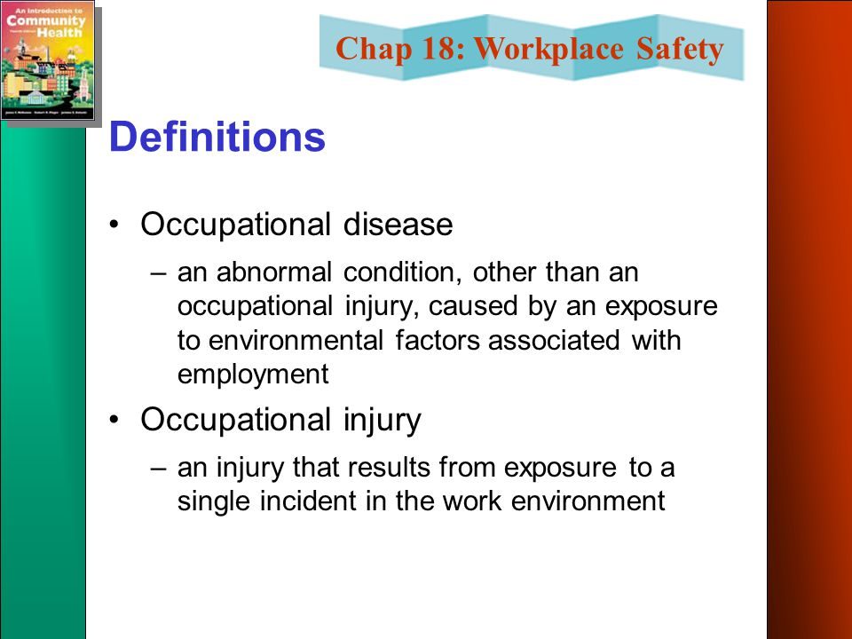 Chap 18: Workplace Safety Definitions Occupational disease –an abnormal condition, other than an occupational injury, caused by an exposure to environmental factors associated with employment Occupational injury –an injury that results from exposure to a single incident in the work environment