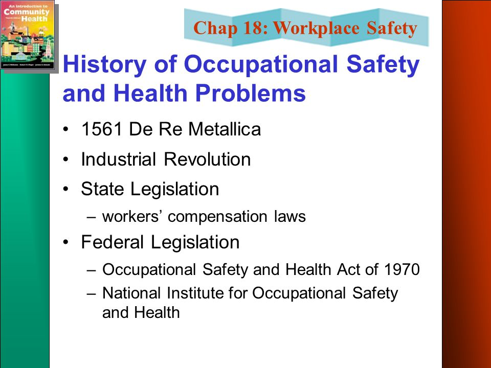 Chap 18: Workplace Safety History of Occupational Safety and Health Problems 1561 De Re Metallica Industrial Revolution State Legislation –workers' compensation laws Federal Legislation –Occupational Safety and Health Act of 1970 –National Institute for Occupational Safety and Health
