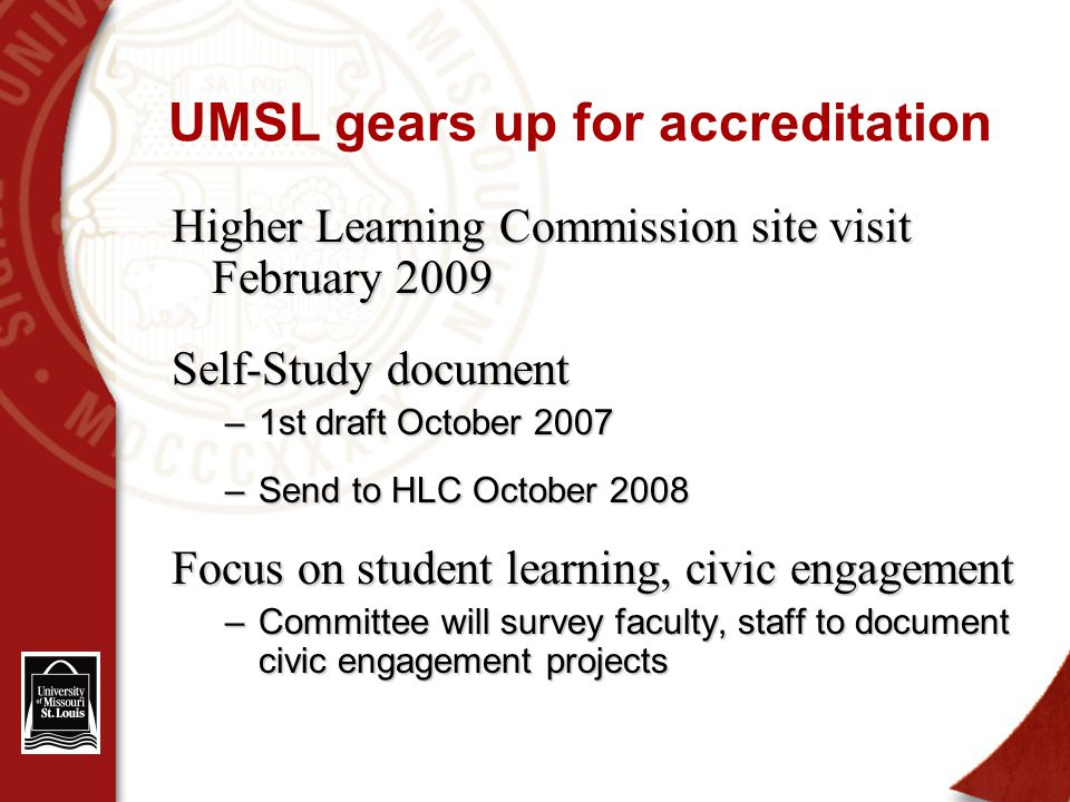 UMSL gears up for accreditation Higher Learning Commission site visit February 2009 Self-Study document –1st draft October 2007 –Send to HLC October 2008 Focus on student learning, civic engagement –Committee will survey faculty, staff to document civic engagement projects