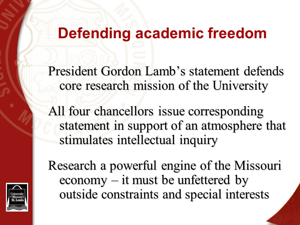 Defending academic freedom President Gordon Lamb's statement defends core research mission of the University All four chancellors issue corresponding statement in support of an atmosphere that stimulates intellectual inquiry Research a powerful engine of the Missouri economy – it must be unfettered by outside constraints and special interests