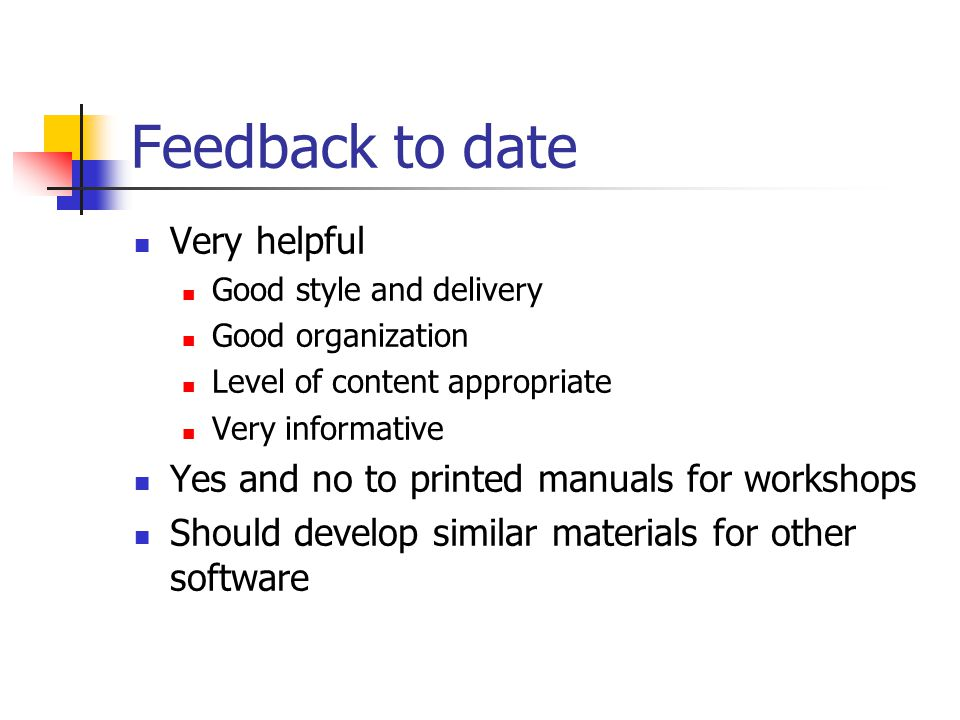 Feedback to date Very helpful Good style and delivery Good organization Level of content appropriate Very informative Yes and no to printed manuals for workshops Should develop similar materials for other software