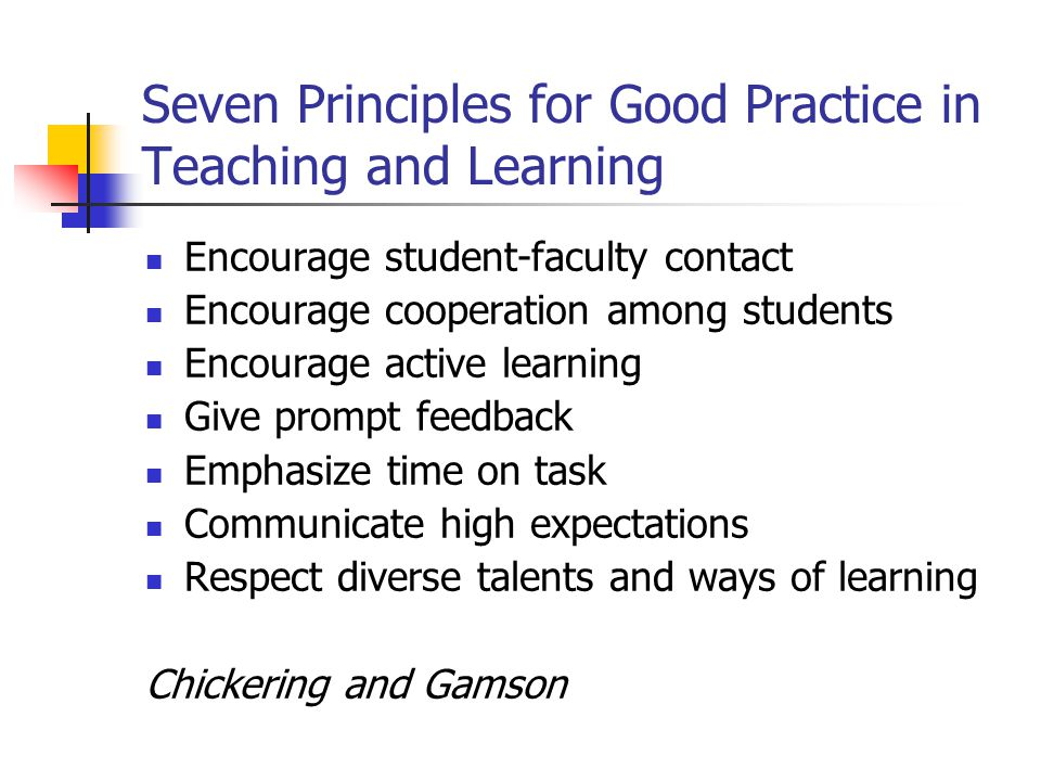 Seven Principles for Good Practice in Teaching and Learning Encourage student-faculty contact Encourage cooperation among students Encourage active learning Give prompt feedback Emphasize time on task Communicate high expectations Respect diverse talents and ways of learning Chickering and Gamson
