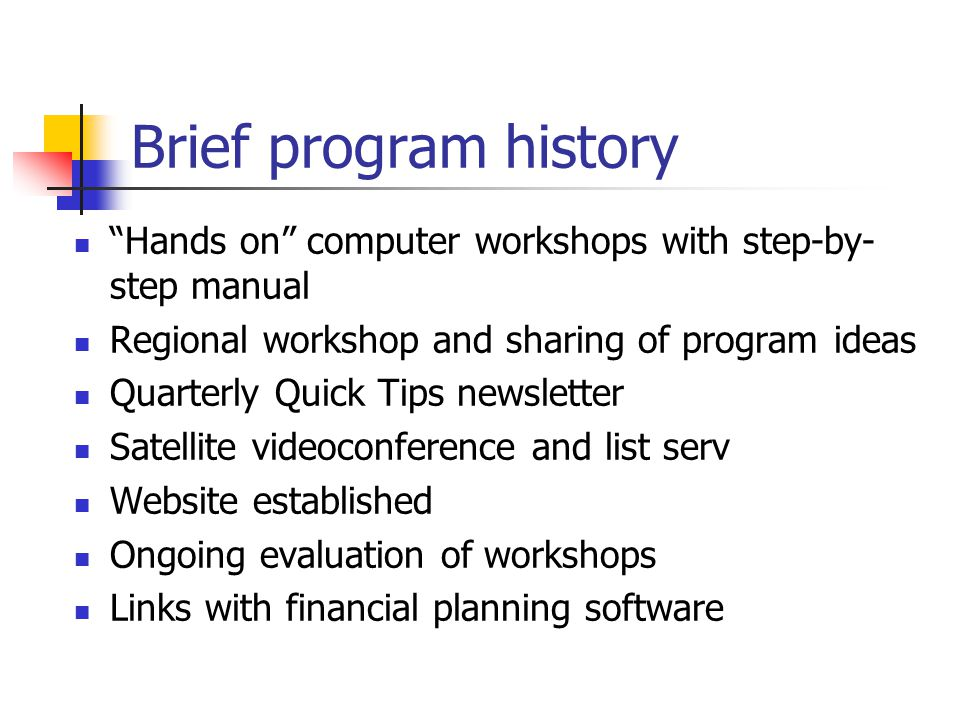 Brief program history Hands on computer workshops with step-by- step manual Regional workshop and sharing of program ideas Quarterly Quick Tips newsletter Satellite videoconference and list serv Website established Ongoing evaluation of workshops Links with financial planning software