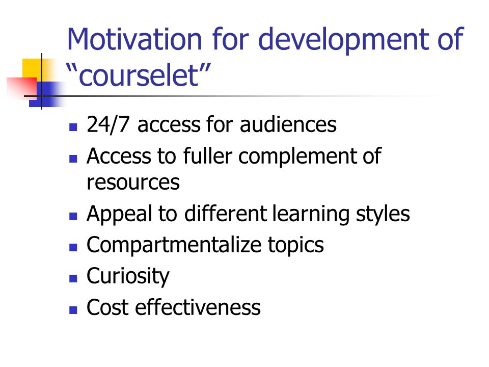 Motivation for development of courselet 24/7 access for audiences Access to fuller complement of resources Appeal to different learning styles Compartmentalize topics Curiosity Cost effectiveness
