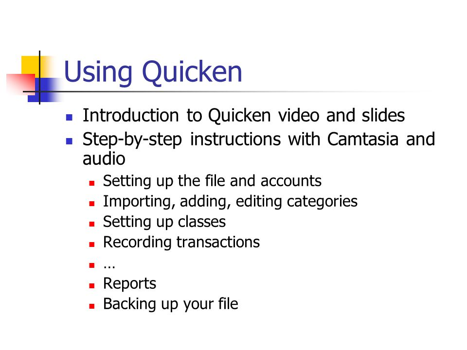 Using Quicken Introduction to Quicken video and slides Step-by-step instructions with Camtasia and audio Setting up the file and accounts Importing, adding, editing categories Setting up classes Recording transactions … Reports Backing up your file