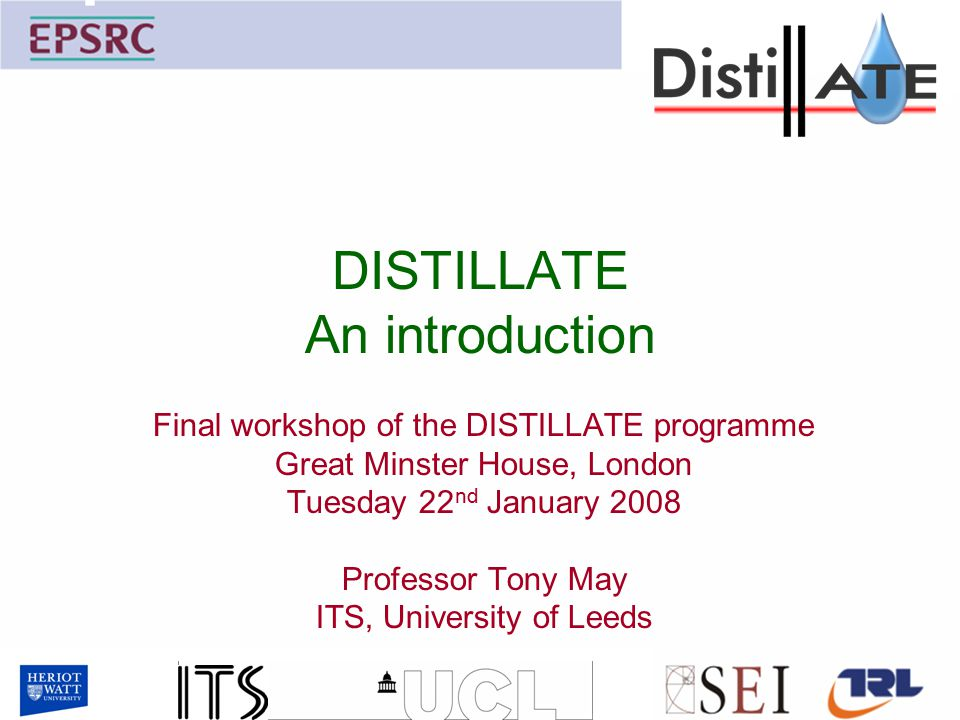 DISTILLATE An introduction Final workshop of the DISTILLATE programme Great Minster House, London Tuesday 22 nd January 2008 Professor Tony May ITS, University of Leeds