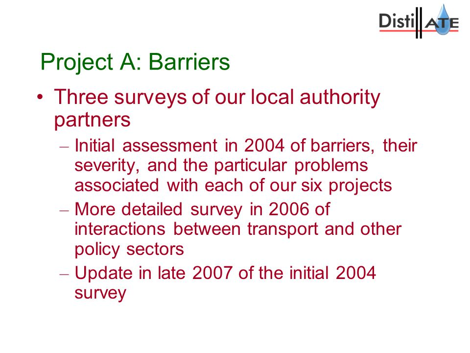 Project A: Barriers Three surveys of our local authority partners – Initial assessment in 2004 of barriers, their severity, and the particular problems associated with each of our six projects – More detailed survey in 2006 of interactions between transport and other policy sectors – Update in late 2007 of the initial 2004 survey