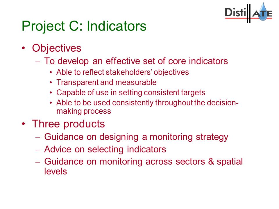 Project C: Indicators Objectives – To develop an effective set of core indicators Able to reflect stakeholders' objectives Transparent and measurable Capable of use in setting consistent targets Able to be used consistently throughout the decision- making process Three products – Guidance on designing a monitoring strategy – Advice on selecting indicators – Guidance on monitoring across sectors & spatial levels