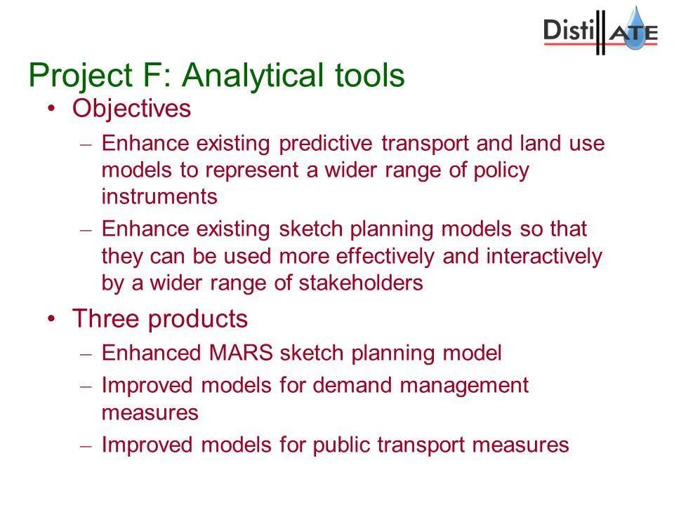Project F: Analytical tools Objectives – Enhance existing predictive transport and land use models to represent a wider range of policy instruments – Enhance existing sketch planning models so that they can be used more effectively and interactively by a wider range of stakeholders Three products – Enhanced MARS sketch planning model – Improved models for demand management measures – Improved models for public transport measures