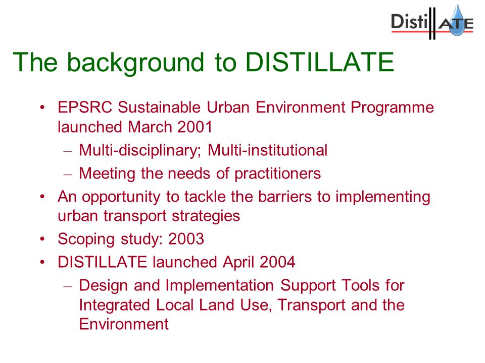 The background to DISTILLATE EPSRC Sustainable Urban Environment Programme launched March 2001 – Multi-disciplinary; Multi-institutional – Meeting the needs of practitioners An opportunity to tackle the barriers to implementing urban transport strategies Scoping study: 2003 DISTILLATE launched April 2004 – Design and Implementation Support Tools for Integrated Local Land Use, Transport and the Environment