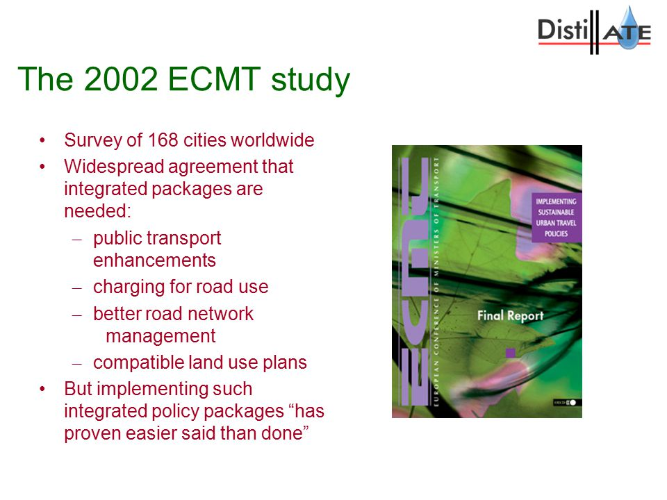 The 2002 ECMT study Survey of 168 cities worldwide Widespread agreement that integrated packages are needed: – public transport enhancements – charging for road use – better road network management – compatible land use plans But implementing such integrated policy packages has proven easier said than done