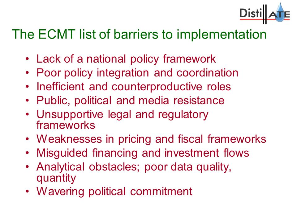 The ECMT list of barriers to implementation Lack of a national policy framework Poor policy integration and coordination Inefficient and counterproductive roles Public, political and media resistance Unsupportive legal and regulatory frameworks Weaknesses in pricing and fiscal frameworks Misguided financing and investment flows Analytical obstacles; poor data quality, quantity Wavering political commitment
