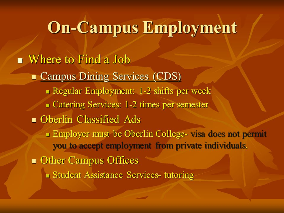 On-Campus Employment Where to Find a Job Where to Find a Job Campus Dining Services (CDS) Campus Dining Services (CDS) Campus Dining Services (CDS) Campus Dining Services (CDS) Regular Employment: 1-2 shifts per week Regular Employment: 1-2 shifts per week Catering Services: 1-2 times per semester Catering Services: 1-2 times per semester Oberlin Classified Ads Oberlin Classified Ads Employer must be Oberlin College- visa does not permit you to accept employment from private individuals.